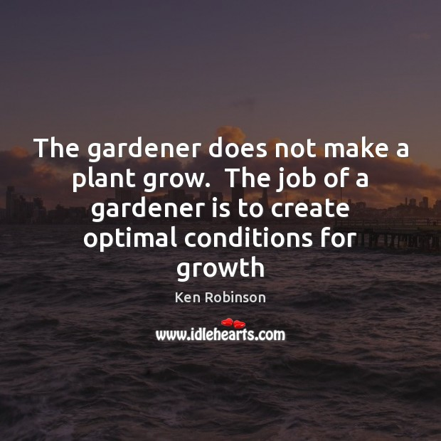 The gardener does not make a plant grow.  The job of a Ken Robinson Picture Quote