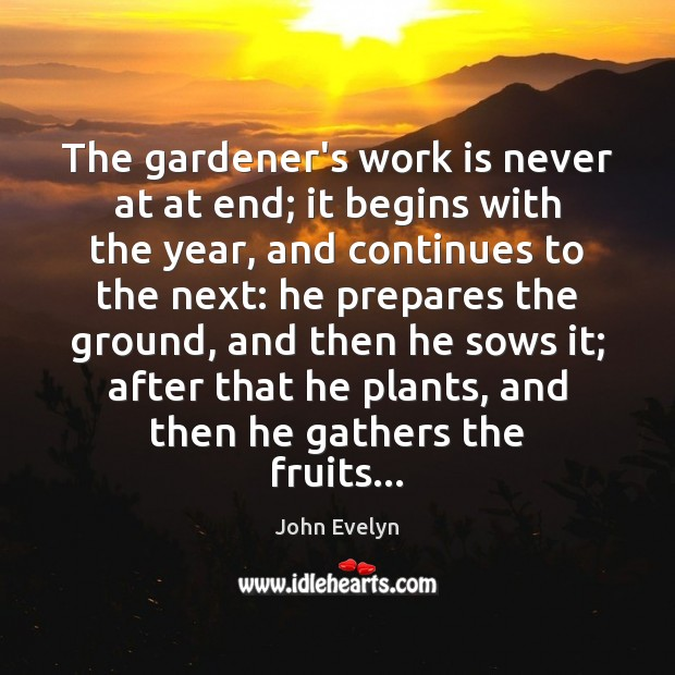 The gardener's work is never at at end; it begins with the John Evelyn Picture Quote