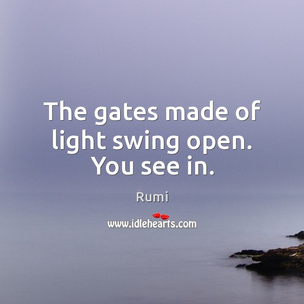 The gates made of light swing open. You see in. Image