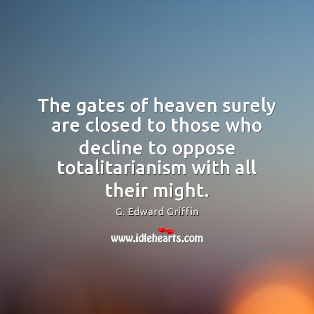 The gates of heaven surely are closed to those who decline to G. Edward Griffin Picture Quote