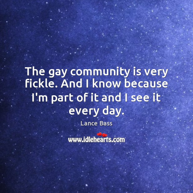 The gay community is very fickle. And I know because I'm part Lance Bass Picture Quote