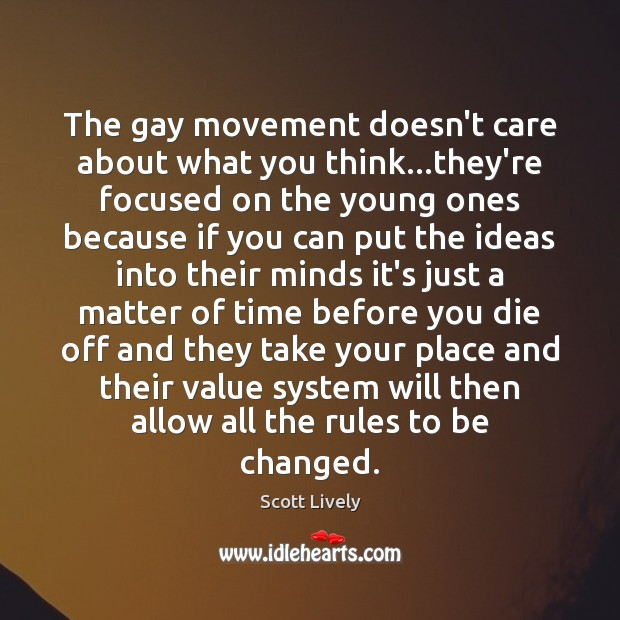 The gay movement doesn't care about what you think…they're focused on Scott Lively Picture Quote