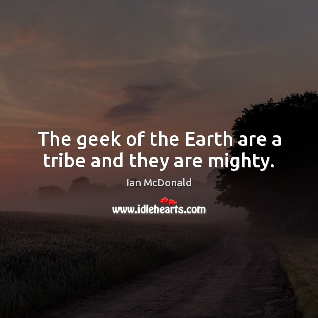 The geek of the Earth are a tribe and they are mighty. Image