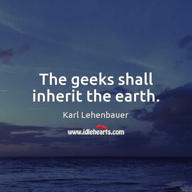 The geeks shall inherit the earth. Image