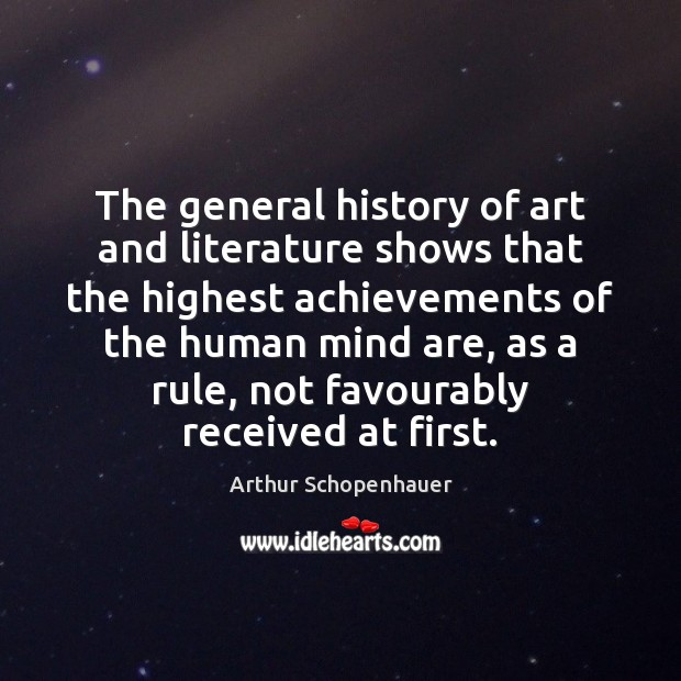 The general history of art and literature shows that the highest achievements Arthur Schopenhauer Picture Quote