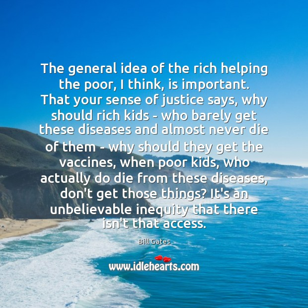The general idea of the rich helping the poor, I think, is Bill Gates Picture Quote