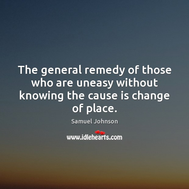 The general remedy of those who are uneasy without knowing the cause is change of place. Image