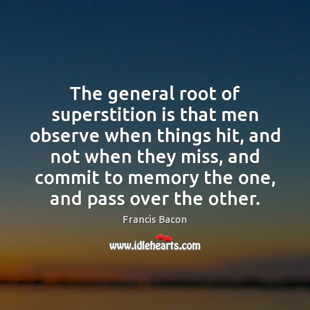 The general root of superstition is that men observe when things hit, Image