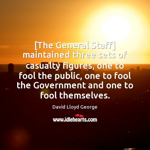 [The General Staff] maintained three sets of casualty figures, one to fool David Lloyd George Picture Quote