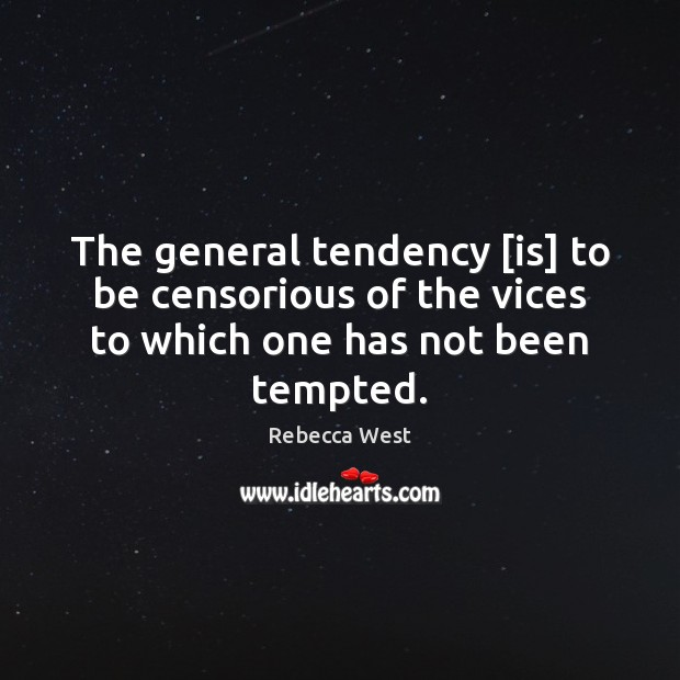 The general tendency [is] to be censorious of the vices to which one has not been tempted. Rebecca West Picture Quote