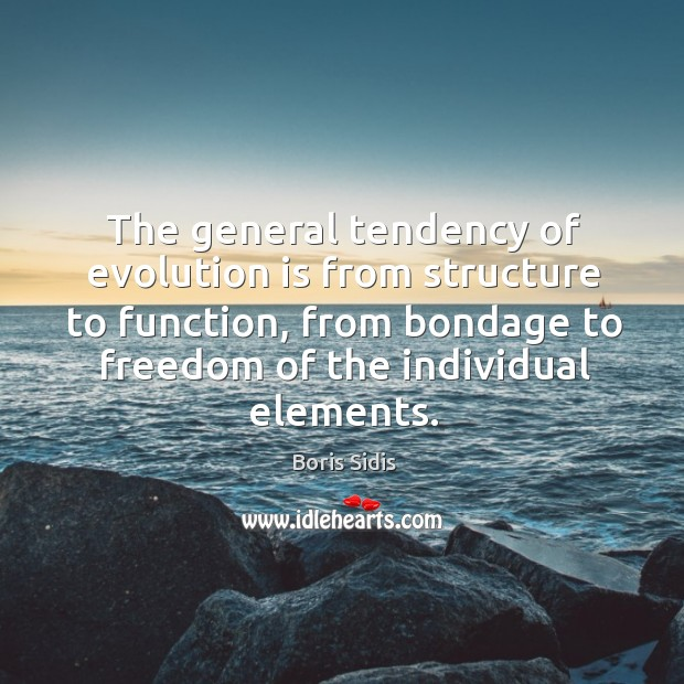 The general tendency of evolution is from structure to function, from bondage Boris Sidis Picture Quote
