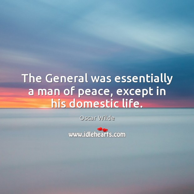 Image, The General was essentially a man of peace, except in his domestic life.