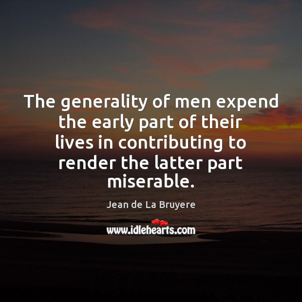 The generality of men expend the early part of their lives in Jean de La Bruyere Picture Quote