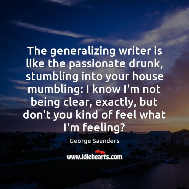 The generalizing writer is like the passionate drunk, stumbling into your house George Saunders Picture Quote
