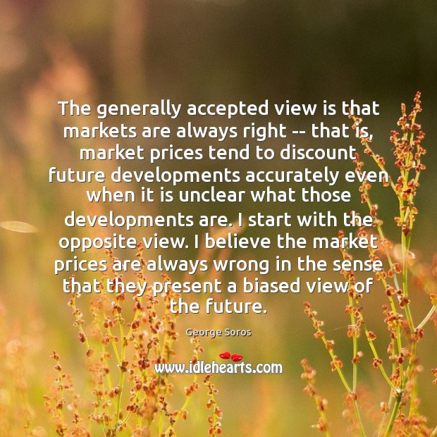 The generally accepted view is that markets are always right — that George Soros Picture Quote