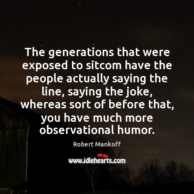 The generations that were exposed to sitcom have the people actually saying Robert Mankoff Picture Quote