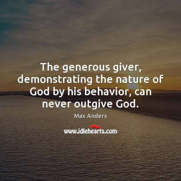 The generous giver, demonstrating the nature of God by his behavior, can Max Anders Picture Quote