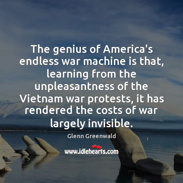 The genius of America's endless war machine is that, learning from the Glenn Greenwald Picture Quote