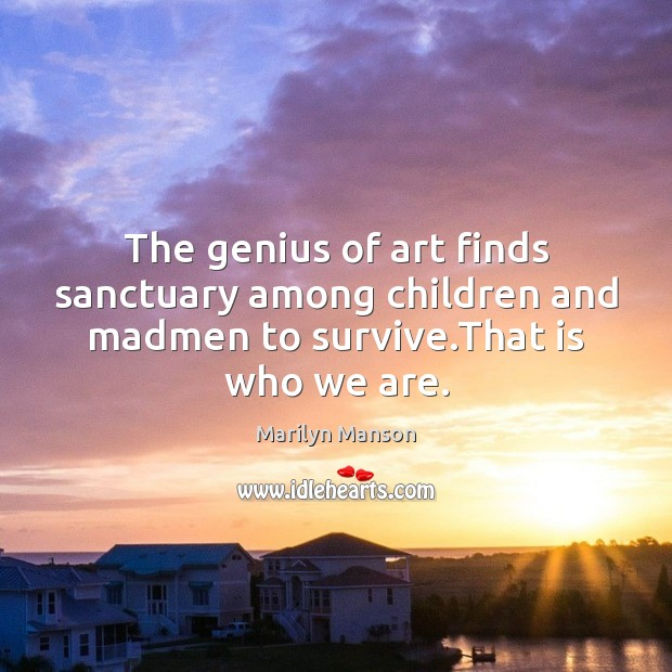 Image, The genius of art finds sanctuary among children and madmen to survive.That is who we are.