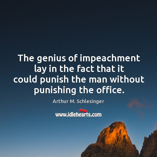 Image, The genius of impeachment lay in the fact that it could punish the man without punishing the office.