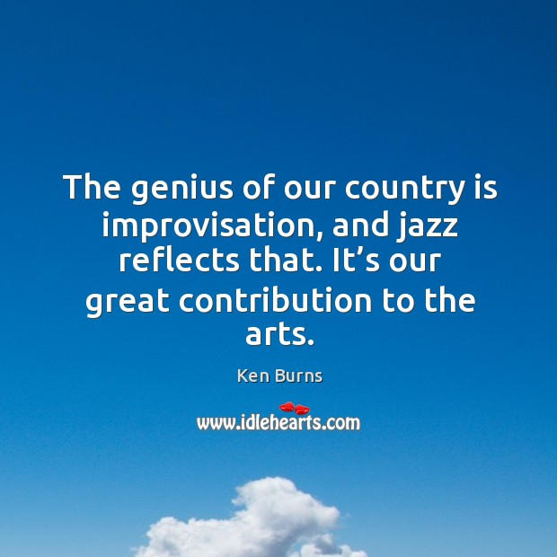 The genius of our country is improvisation, and jazz reflects that. It's our great contribution to the arts. Image