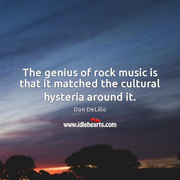 The genius of rock music is that it matched the cultural hysteria around it. Don DeLillo Picture Quote