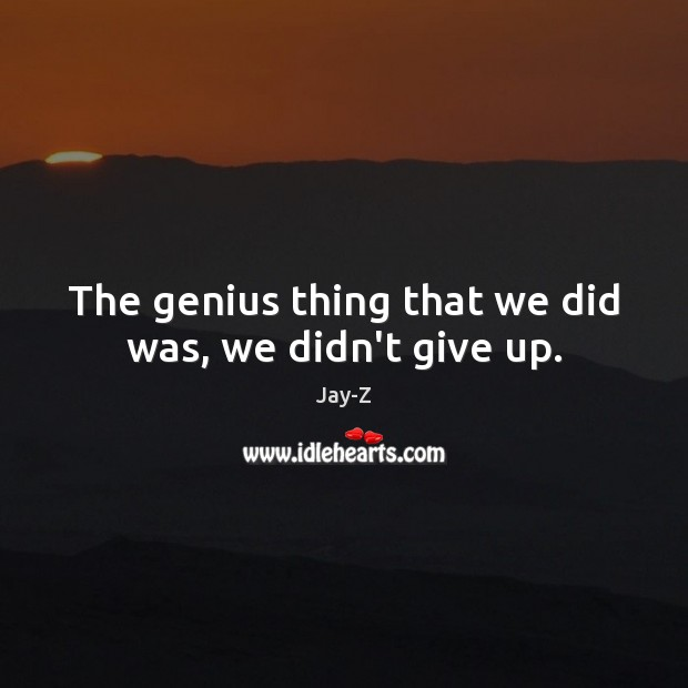 The genius thing that we did was, we didn't give up. Jay-Z Picture Quote