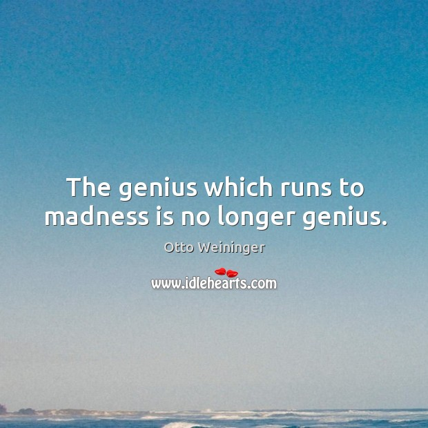 The genius which runs to madness is no longer genius. Otto Weininger Picture Quote