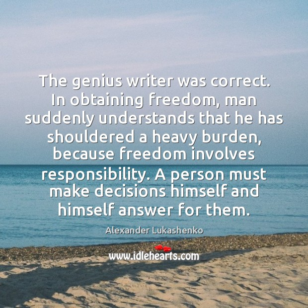 The genius writer was correct. In obtaining freedom, man suddenly understands that Alexander Lukashenko Picture Quote