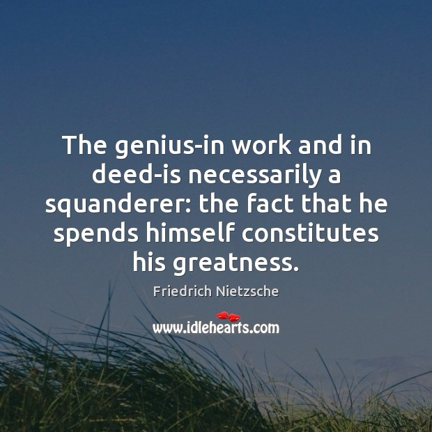 The genius-in work and in deed-is necessarily a squanderer: the fact that Image