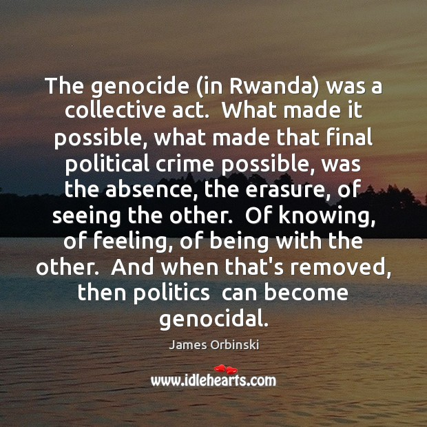 The genocide (in Rwanda) was a collective act.  What made it possible, Crime Quotes Image