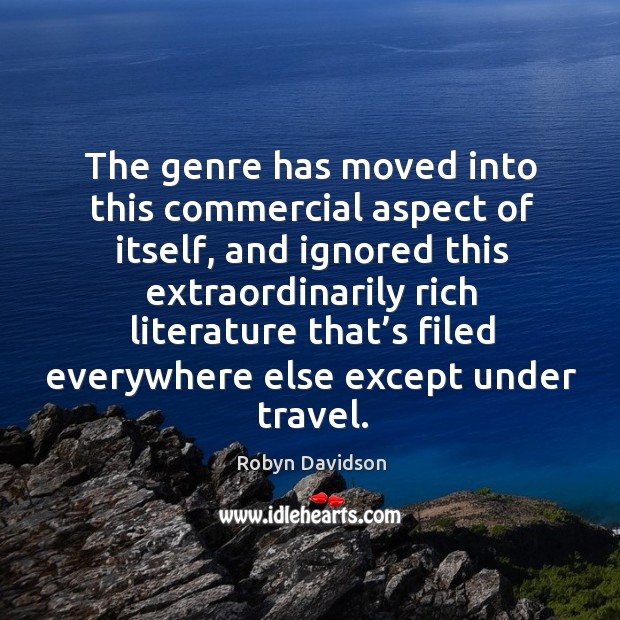 The genre has moved into this commercial aspect of itself, and ignored this extraordinarily Robyn Davidson Picture Quote