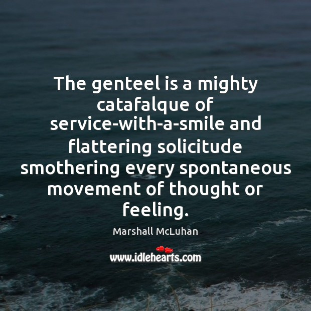 The genteel is a mighty catafalque of service-with-a-smile and flattering solicitude smothering Image