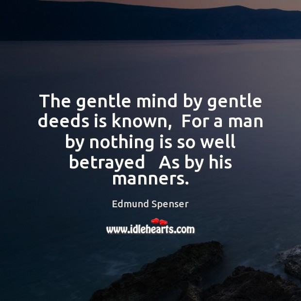 The gentle mind by gentle deeds is known,  For a man by Edmund Spenser Picture Quote