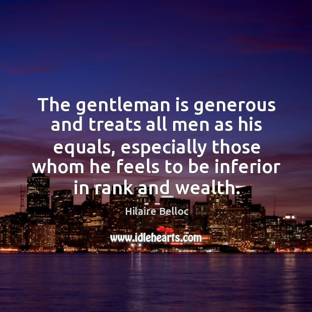 The gentleman is generous and treats all men as his equals, especially Image