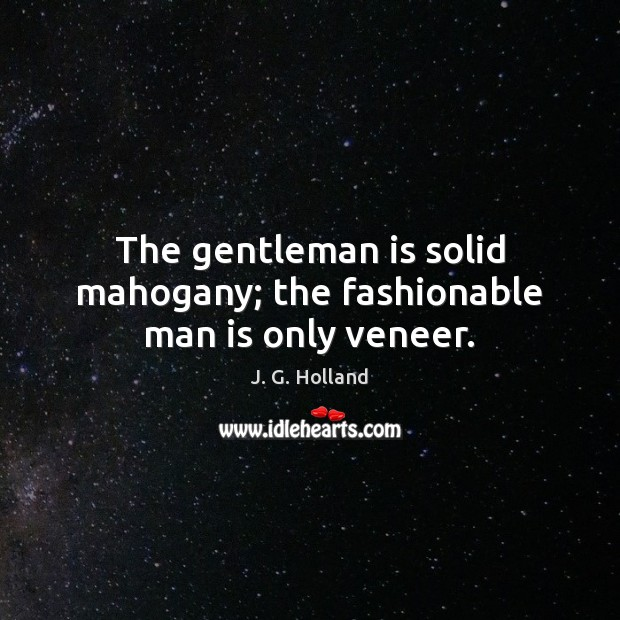 The gentleman is solid mahogany; the fashionable man is only veneer. Image