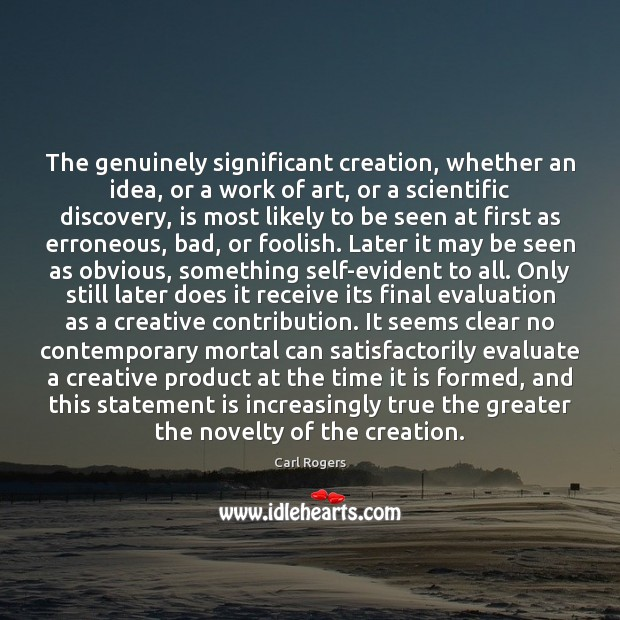 Carl Rogers Picture Quote image saying: The genuinely significant creation, whether an idea, or a work of art,