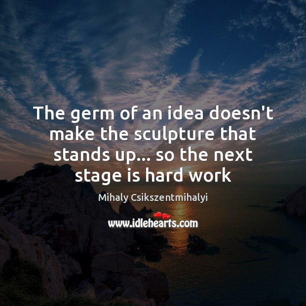 Image, The germ of an idea doesn't make the sculpture that stands up…