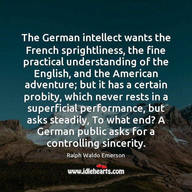 The German intellect wants the French sprightliness, the fine practical understanding of Ralph Waldo Emerson Picture Quote