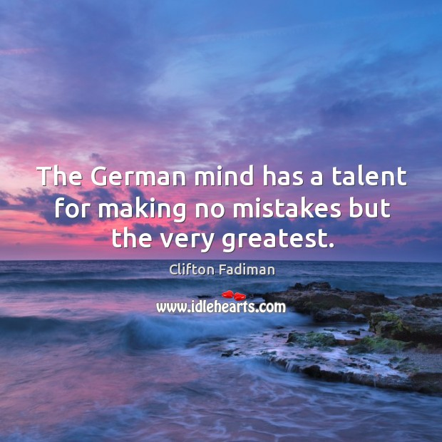 The german mind has a talent for making no mistakes but the very greatest. Image
