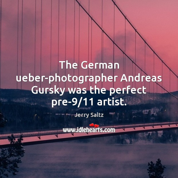 The German ueber-photographer Andreas Gursky was the perfect pre-9/11 artist. Jerry Saltz Picture Quote