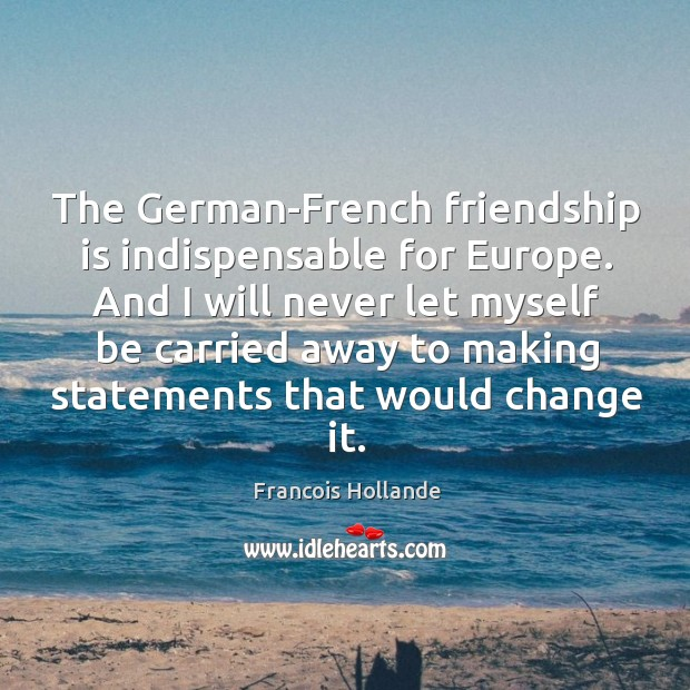 Image, The German-French friendship is indispensable for Europe. And I will never let