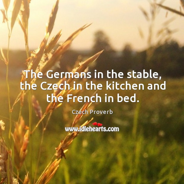 The germans in the stable, the czech in the kitchen and the french in bed. Czech Proverbs Image