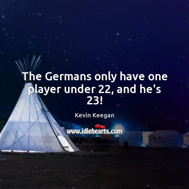 The Germans only have one player under 22, and he's 23! Kevin Keegan Picture Quote