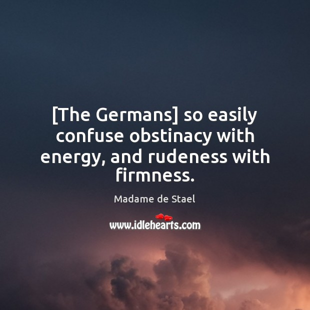 [The Germans] so easily confuse obstinacy with energy, and rudeness with firmness. Madame de Stael Picture Quote