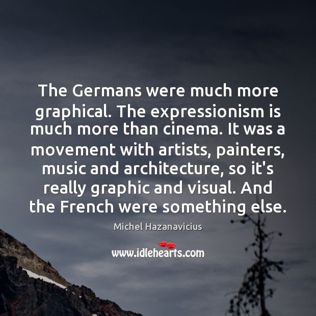 The Germans were much more graphical. The expressionism is much more than Michel Hazanavicius Picture Quote