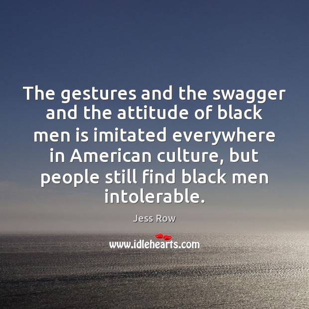 The gestures and the swagger and the attitude of black men is Jess Row Picture Quote
