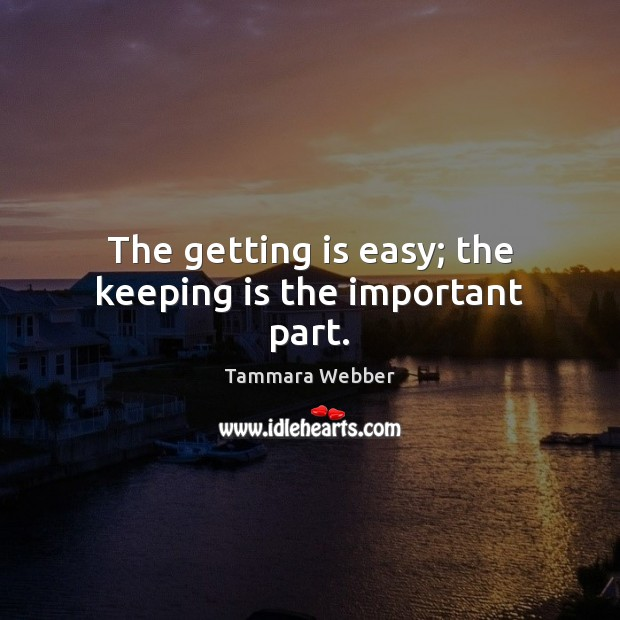 The getting is easy; the keeping is the important part. Tammara Webber Picture Quote