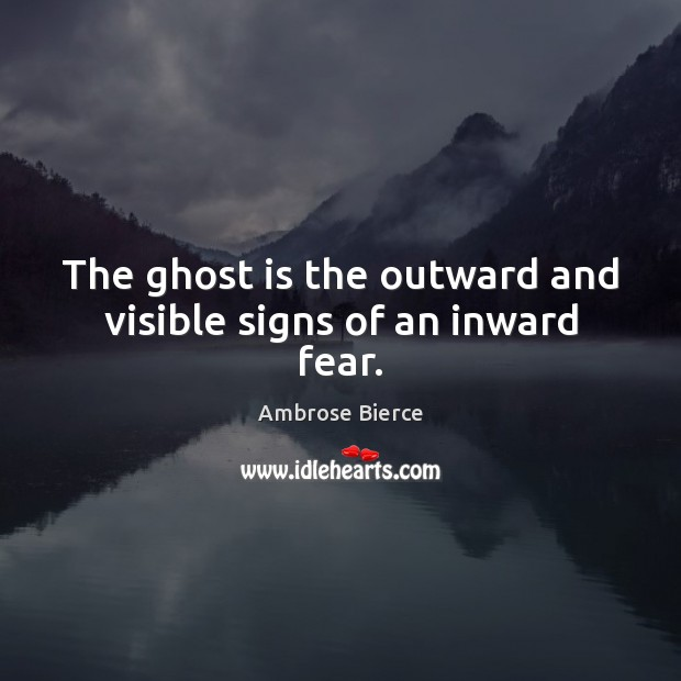 Image, The ghost is the outward and visible signs of an inward fear.