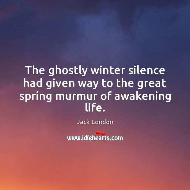 The ghostly winter silence had given way to the great spring murmur of awakening life. Jack London Picture Quote